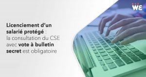 Licenciement d'un salarié protégé : la consultation du CSE avec vote à bulletin secret est obligatoire